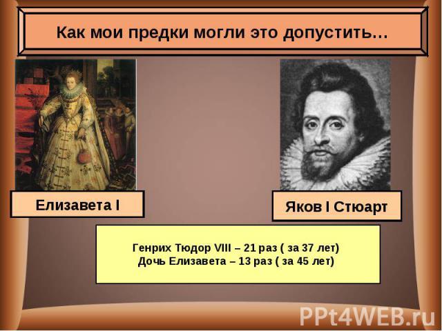 Как мои предки могли это допустить…Генрих Тюдор VIII – 21 раз ( за 37 лет) Дочь Елизавета – 13 раз ( за 45 лет)