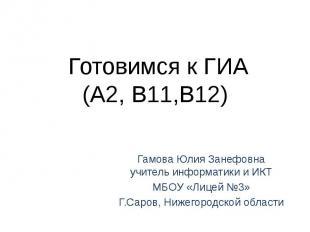 Готовимся к ГИА(А2, В11,В12) Гамова Юлия Занефовнаучитель информатики и ИКТМБОУ
