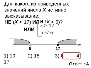 Для какого из приведённых значений числа X истинно высказывание: НЕ (X < 17) ИЛИ