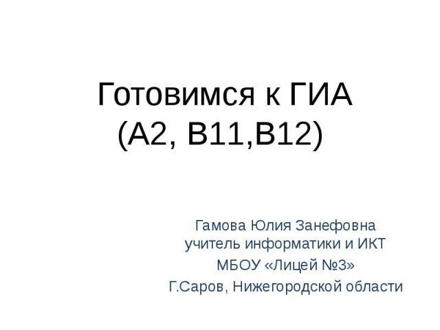 Готовимся к ГИА(А2, В11,В12) Гамова Юлия Занефовнаучитель информатики и ИКТМБОУ «Лицей №3»Г.Саров, Нижегородской области