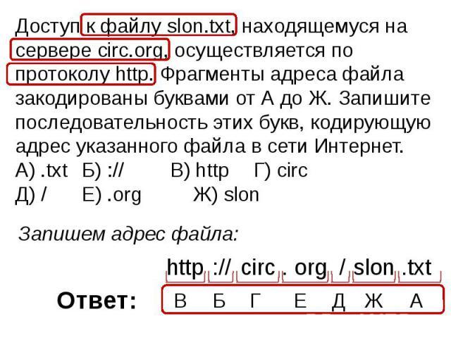 Доступ к файлу slon.txt, находящемуся на сервере circ.org, осуществляется по протоколу http. Фрагменты адреса файла закодированы буквами от А до Ж. Запишите последовательность этих букв, кодирующую адрес указанного файла в сети Интернет.A) .txt Б) …