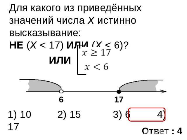 Для какого из приведённых значений числа X истинно высказывание: НЕ (X < 17) ИЛИ (X < 6)?
