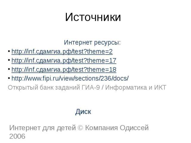 ИсточникиИнтернет ресурсы: http://inf.сдамгиа.рф/test?theme=2 http://inf.сдамгиа.рф/test?theme=17 http://inf.сдамгиа.рф/test?theme=18 http://www.fipi.ru/view/sections/236/docs/Открытый банк заданий ГИА-9/Информатика и ИКТ