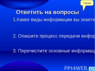 Ответить на вопросы1.Какие виды информации вы знаете?. Опишите процесс передачи