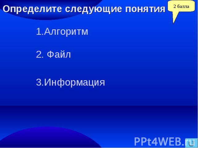 Определите следующие понятия1.Алгоритм2. Файл3.Информация