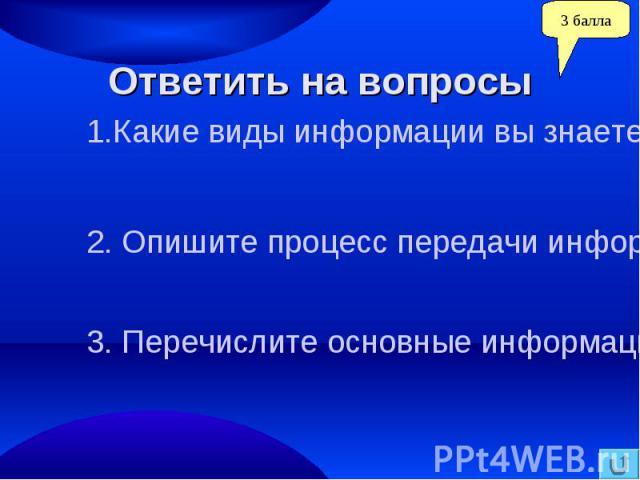 Ответить на вопросы1.Какие виды информации вы знаете?. Опишите процесс передачи информации.3. Перечислите основные информационные процессы.