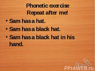 Phonetic exerciseRepeat after me!Sam has a hat.Sam has a black hat.Sam has a bla