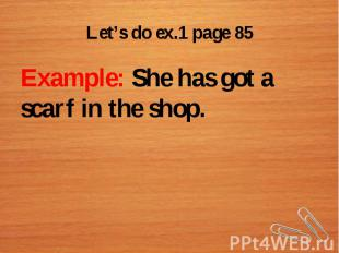 Let's do ex.1 page 85Example: She has got a scarf in the shop.