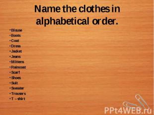 Name the clothes in alphabetical order.BlouseBootsCoatDressJacketJeansMittensRai