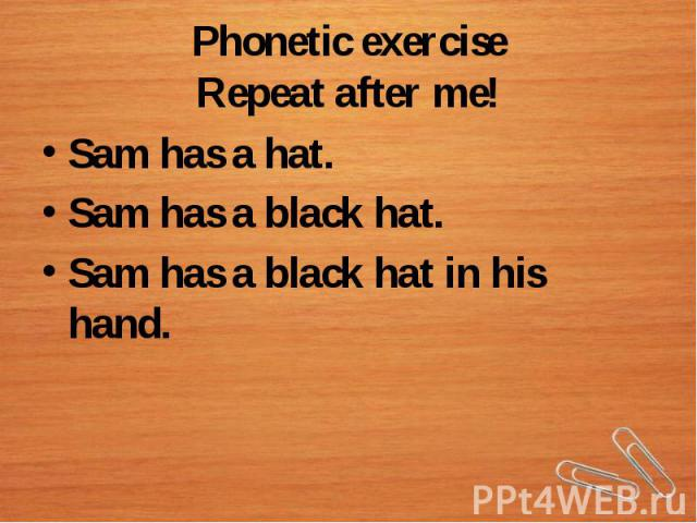 Phonetic exerciseRepeat after me!Sam has a hat.Sam has a black hat.Sam has a black hat in his hand.
