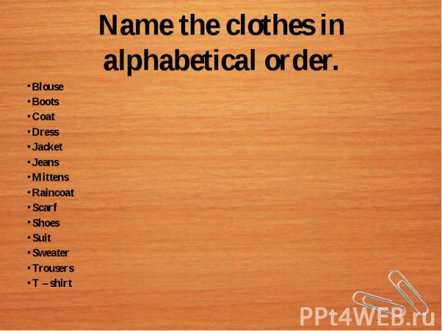 Name the clothes in alphabetical order.BlouseBootsCoatDressJacketJeansMittensRaincoatScarfShoesSuitSweaterTrousersT – shirt
