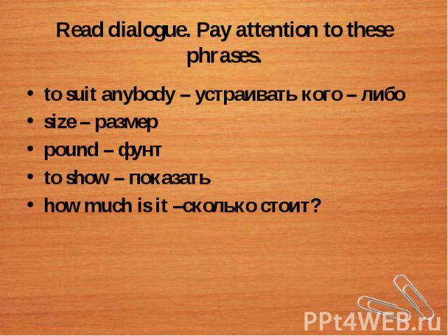 Read dialogue. Pay attention to these phrases.to suit anybody – устраивать кого – либоsize – размерpound – фунтto show – показатьhow much is it –сколько стоит?