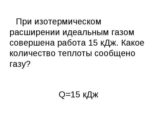 При изотермическом расширении идеальным газом совершена работа 15 кДж. Какое количество теплоты сообщено газу?