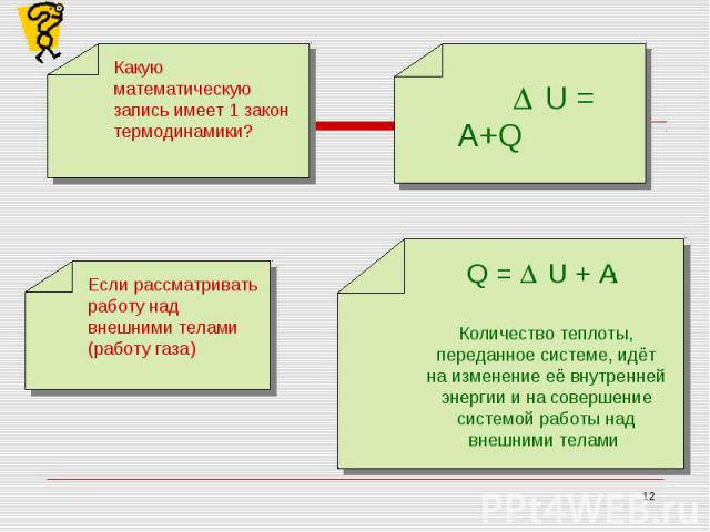 Какую математическую запись имеет 1 закон термодинамики?Если рассматривать работу над внешними телами (работу газа) Количество теплоты, переданное системе, идёт на изменение её внутренней энергии и на совершение системой работы над внешними телами