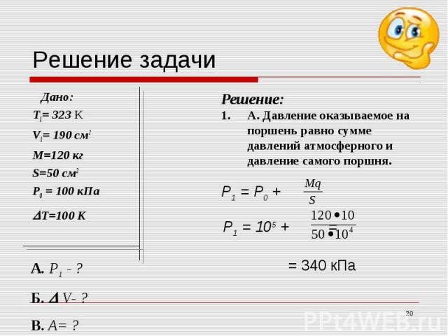 Решение:А. Давление оказываемое на поршень равно сумме давлений атмосферного и давление самого поршня.Р1 = Р0 + Р1 = 105 + = = 340 кПа