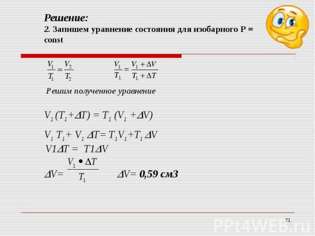 Решение:2. Запишем уравнение состояния для изобарного Р = constРешим полученное уравнениеV1 (T1+T) = T1 (V1 +V) V1 T1+ V1 T= T1V1+T1 V V1T = T1VV= V= 0,59 см3