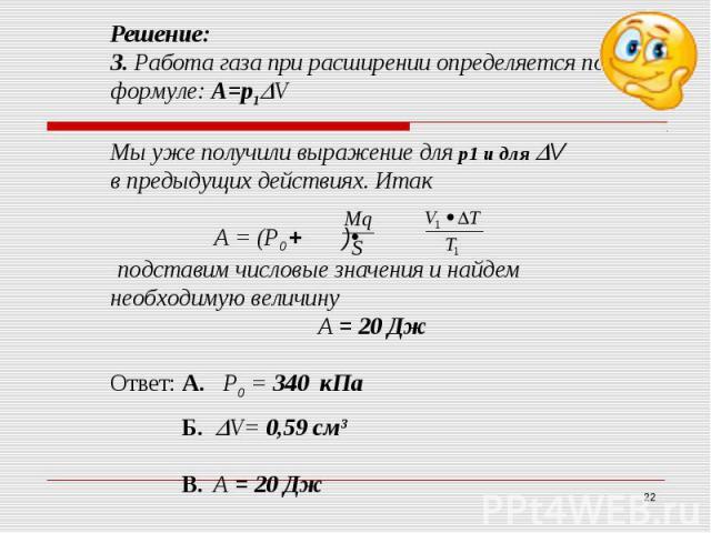 Решение:3. Работа газа при расширении определяется по формуле: А=р1VМы уже получили выражение для р1 и для Vв предыдущих действиях. Итак А = (Р0 + )• подставим числовые значения и найдем необходимую величинуА = 20 Дж Ответ: А. Р0 = 340 кПа Б. V= 0,5…