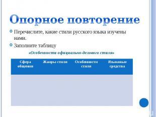 Опорное повторениеПеречислите, какие стили русского языка изучены нами.Заполните