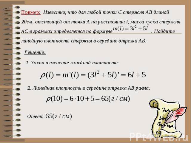 Пример: Известно, что для любой точки С стержня АВ длиной 20см, отстоящей от точки А на расстоянии l, масса куска стержня АС в граммах определяется по формуле . Найдите линейную плотность стержня в середине отрезка АВ.