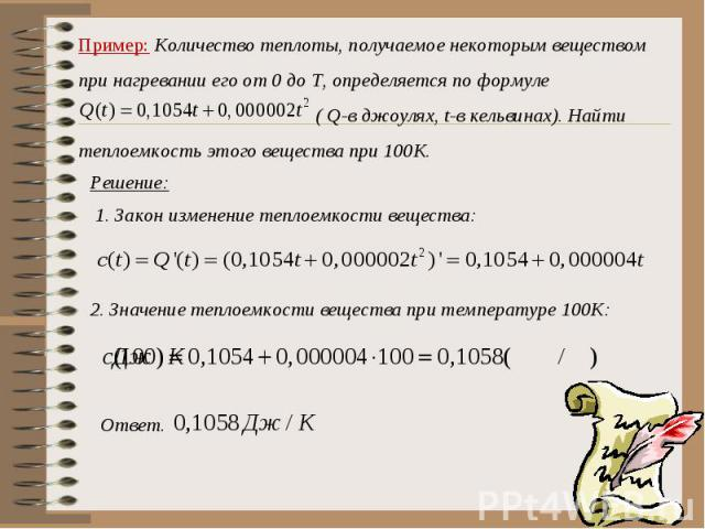 Пример: Количество теплоты, получаемое некоторым веществом при нагревании его от 0 до Т, определяется по формуле ( Q-в джоулях, t-в кельвинах). Найти теплоемкость этого вещества при 100К. Решение:1. Закон изменение теплоемкости вещества:2. Значение …