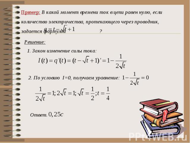 Пример: В какой момент времени ток в цепи равен нулю, если количество электричества, протекающего через проводник, задается формулой ? Решение:Закон изменение силы тока:2. По условию I=0, получаем уравнение: