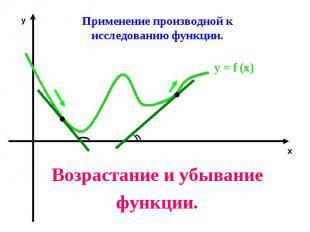 Применение производной кисследованию функции.Возрастание и убываниефункции.