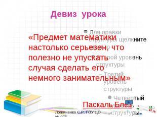 Девиз урока «Предмет математики настолько серьезен, что полезно не упускать случ
