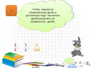 Чтобы перевести обыкновенную дробь в десятичную надо: числитель дроби разделить