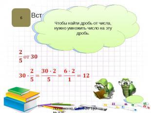 Чтобы найти дробь от числа, нужно умножить число на эту дробь.