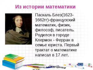 Из истории математикиПаскаль Блез(1623-1662гг)-французский математик, физик, фил