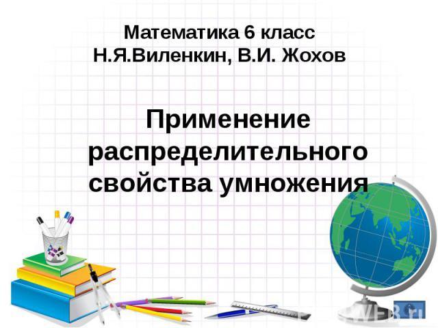 Математика 6 классН.Я.Виленкин, В.И. ЖоховПрименение распределительного свойства умножения