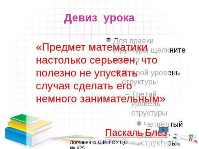 Девиз урока «Предмет математики настолько серьезен, что полезно не упускать случая сделать его немного занимательным» Паскаль Блез