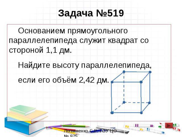 Задача №519 Основанием прямоугольного параллелепипеда служит квадрат со стороной 1,1 дм. Найдите высоту параллелепипеда, если его объём 2,42 дм.