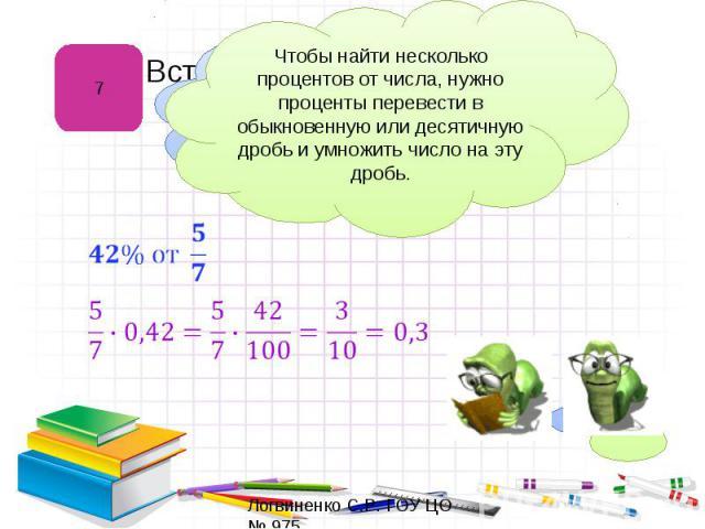 Чтобы найти несколько процентов от числа, нужно проценты перевести в обыкновенную или десятичную дробь и умножить число на эту дробь.