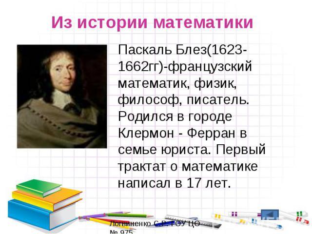 Из истории математикиПаскаль Блез(1623-1662гг)-французский математик, физик, философ, писатель. Родился в городе Клермон - Ферран в семье юриста. Первый трактат о математике написал в 17 лет.