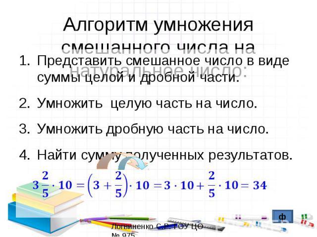 Алгоритм умножения смешанного числа на натуральное число:Представить смешанное число в виде суммы целой и дробной части.Умножить целую часть на число.Умножить дробную часть на число.Найти сумму полученных результатов.