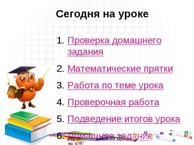 Сегодня на урокеПроверка домашнего заданияМатематические пряткиРабота по теме урокаПроверочная работаПодведение итогов урокаДомашнее задание