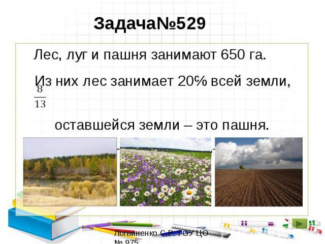Задача№529 Лес, луг и пашня занимают 650 га. Из них лес занимает 20℅ всей земли, оставшейся земли – это пашня. Сколько гектаров занимает луг?