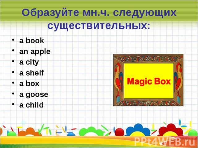Образуйте мн.ч. следующих существительных:a bookan applea citya shelfa boxa goosea child