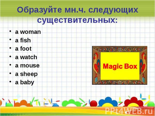 Образуйте мн.ч. следующих существительных:a womana fisha foota watcha mousea sheepa baby