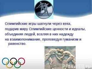 Олимпийские игры шагнули через века, подарив миру Олимпийские ценности и идеалы,