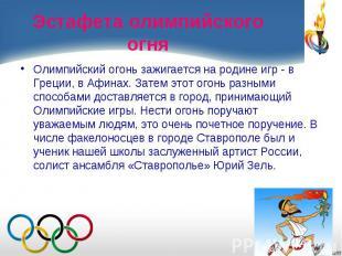 Олимпийский огонь зажигается на родине игр - в Греции, в Афинах. Затем этот огон