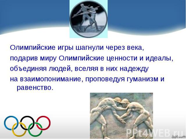 Олимпийские игры шагнули через века, подарив миру Олимпийские ценности и идеалы, объединяя людей, вселяя в них надежду на взаимопонимание, проповедуя гуманизм и равенство.