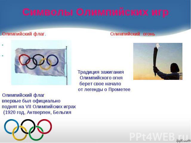 Символы Олимпийских игрОлимпийский флаг. Олимпийский огонь Традиция зажигания Олимпийского огня берет свое начало от легенды о ПрометееОлимпийский флагвпервые был официальноподнят на VII Олимпийских играх (1920 год, Антверпен, Бельгия