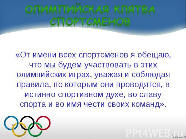 «От имени всех спортсменов я обещаю, что мы будем участвовать в этих олимпийских играх, уважая и соблюдая правила, по которым они проводятся, в истинно спортивном духе, во славу спорта и во имя чести своих команд».