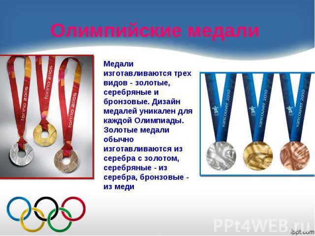 Олимпийские медалиМедали изготавливаются трех видов - золотые, серебряные и бронзовые. Дизайн медалей уникален для каждой Олимпиады. Золотые медали обычно изготавливаются из серебра с золотом, серебряные - из серебра, бронзовые - из меди