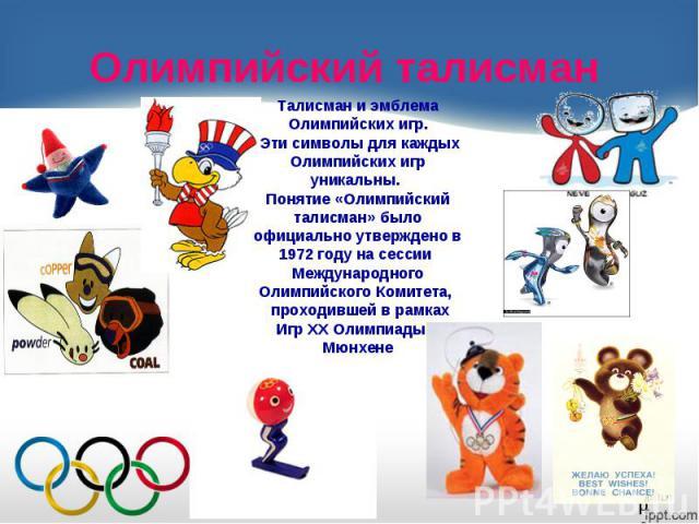 Олимпийский талисманТалисман и эмблема Олимпийских игр. Эти символы для каждых Олимпийских игр уникальны. Понятие «Олимпийский талисман» было официально утверждено в 1972 году на сессии Международного Олимпийского Комитета, проходившей в рамках Игр …