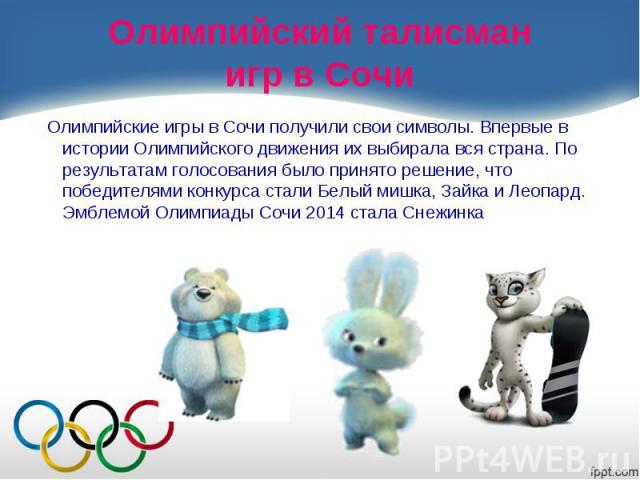 Олимпийские игры в Сочи получили свои символы. Впервые в истории Олимпийского движения их выбирала вся страна. По результатам голосования было принято решение, что победителями конкурса стали Белый мишка, Зайка и Леопард. Эмблемой Олимпиады Сочи 201…