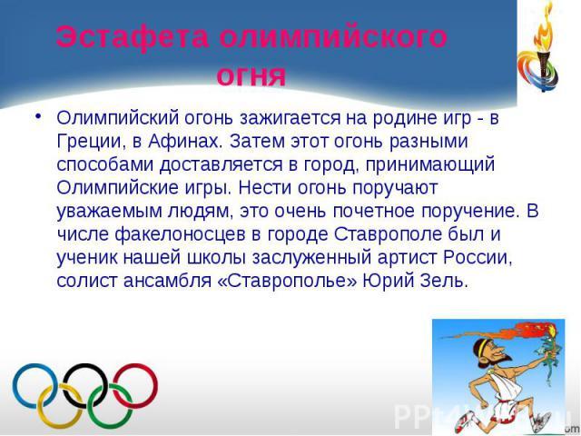 Олимпийский огонь зажигается на родине игр - в Греции, в Афинах. Затем этот огонь разными способами доставляется в город, принимающий Олимпийские игры. Нести огонь поручают уважаемым людям, это очень почетное поручение. В числе факелоносцев в городе…