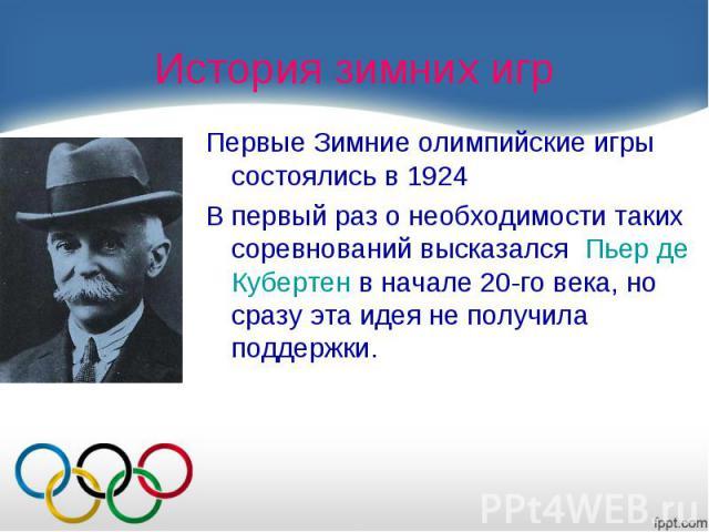 Первые Зимние олимпийские игры состоялись в 1924 В первый раз о необходимости таких соревнований высказался Пьер де Кубертенв начале 20-го века, но сразу эта идея не получила поддержки.